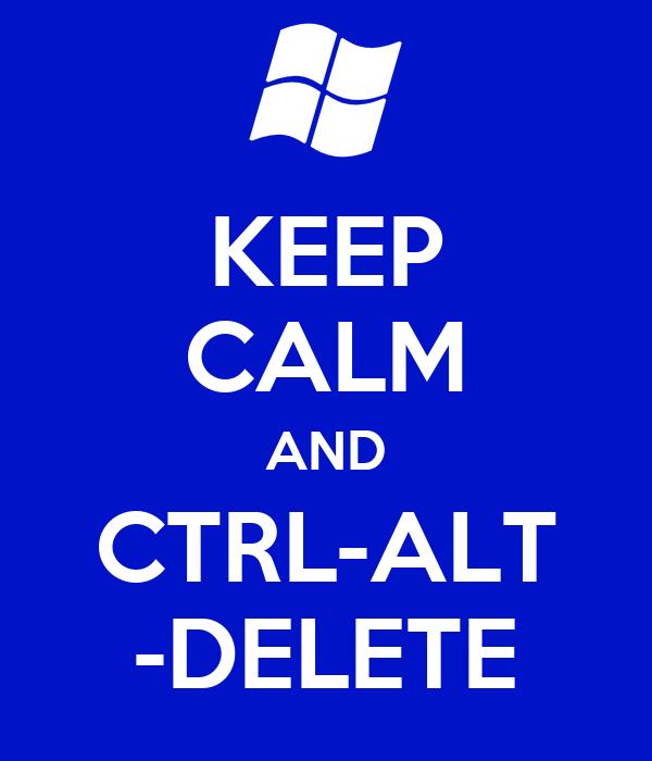 KEEP CALM AND CTRL-ALT -DELETE