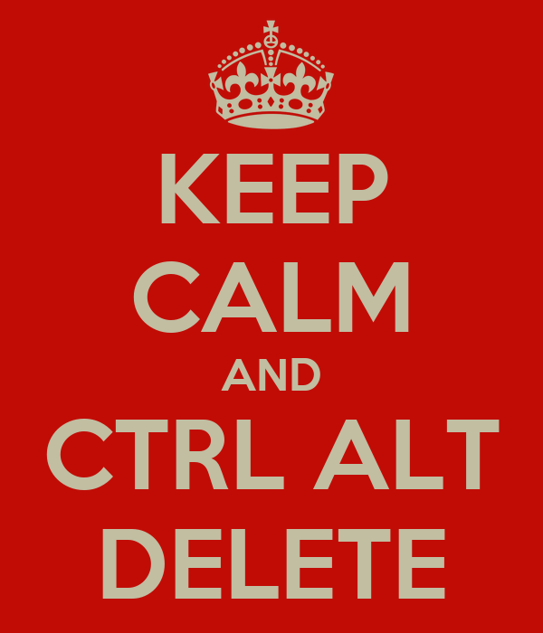 KEEP CALM AND CTRL ALT DELETE