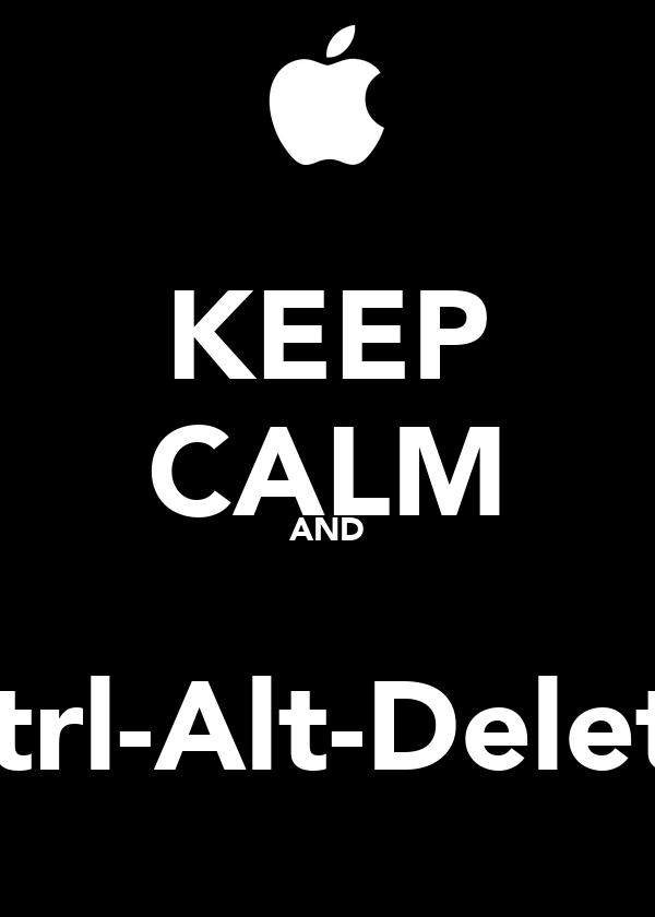 KEEP CALM AND  Ctrl-Alt-Delete