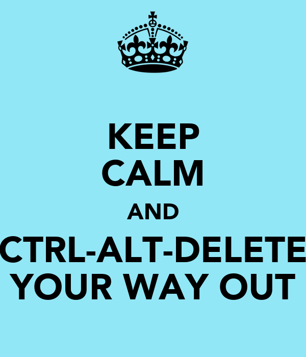 KEEP CALM AND CTRL-ALT-DELETE YOUR WAY OUT