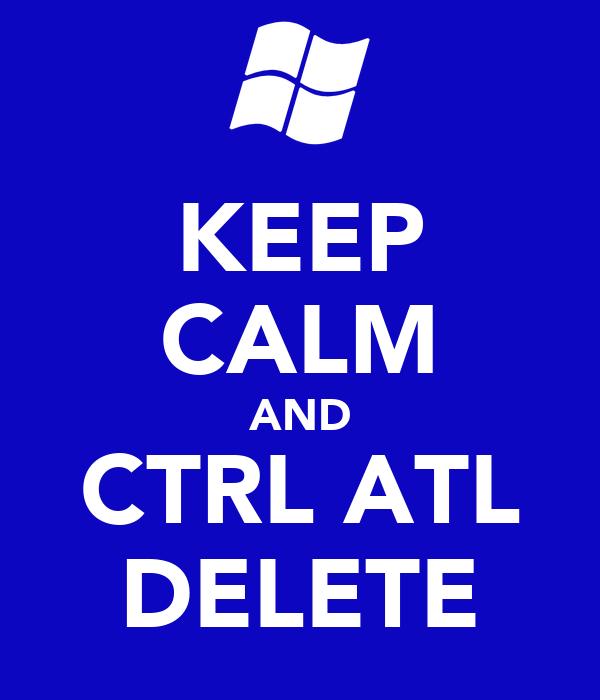 KEEP CALM AND CTRL ATL DELETE