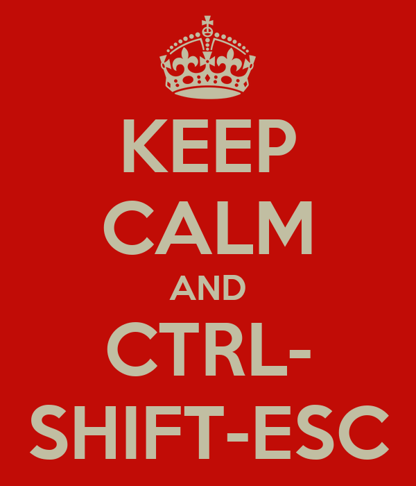KEEP CALM AND CTRL- SHIFT-ESC