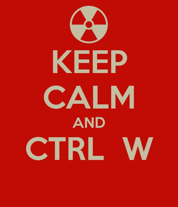 KEEP CALM AND CTRL  W