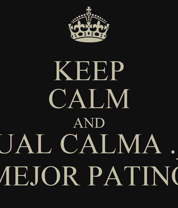 KEEP CALM AND CUAL CALMA ._.' MEJOR PATINO