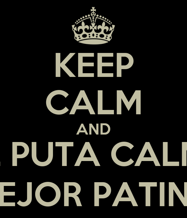 KEEP CALM AND CUAL PUTA CALMA ._.' MEJOR PATINO