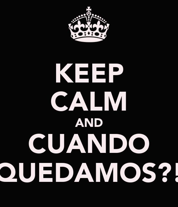 KEEP CALM AND CUANDO QUEDAMOS?!
