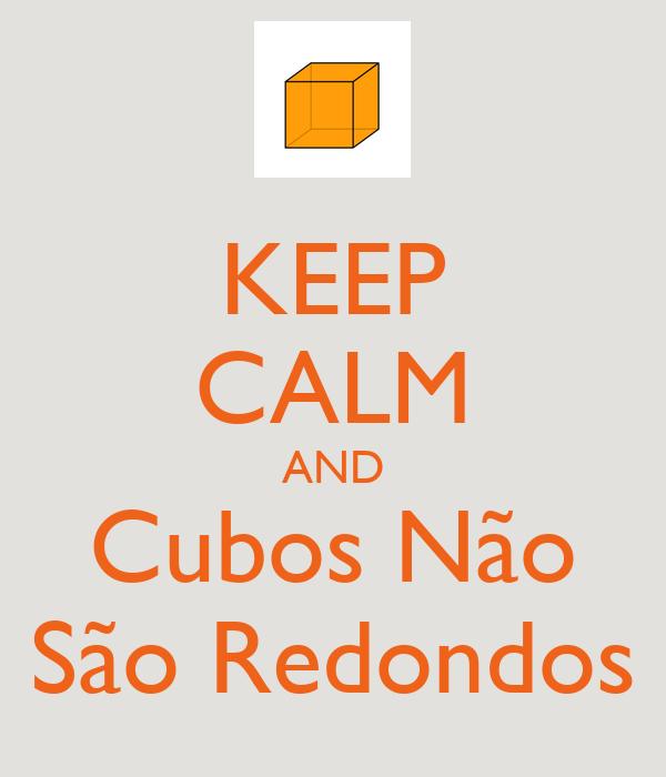 KEEP CALM AND Cubos Não São Redondos