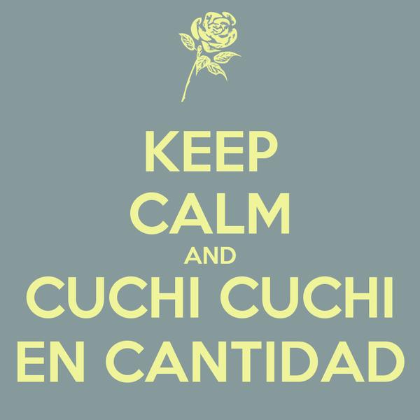 KEEP CALM AND CUCHI CUCHI EN CANTIDAD