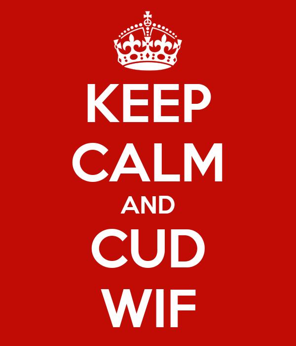 KEEP CALM AND CUD WIF