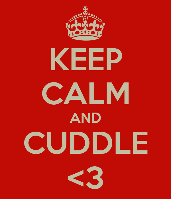 KEEP CALM AND CUDDLE <3
