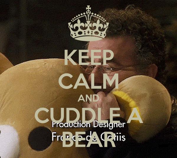 KEEP CALM AND CUDDLE A BEAR