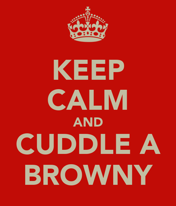 KEEP CALM AND CUDDLE A BROWNY