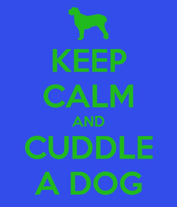 KEEP CALM AND CUDDLE A DOG