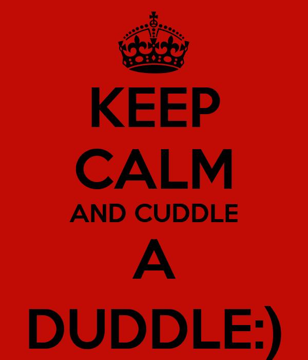 KEEP CALM AND CUDDLE A DUDDLE:)