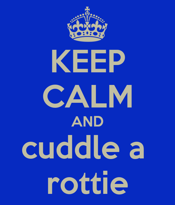 KEEP CALM AND cuddle a  rottie