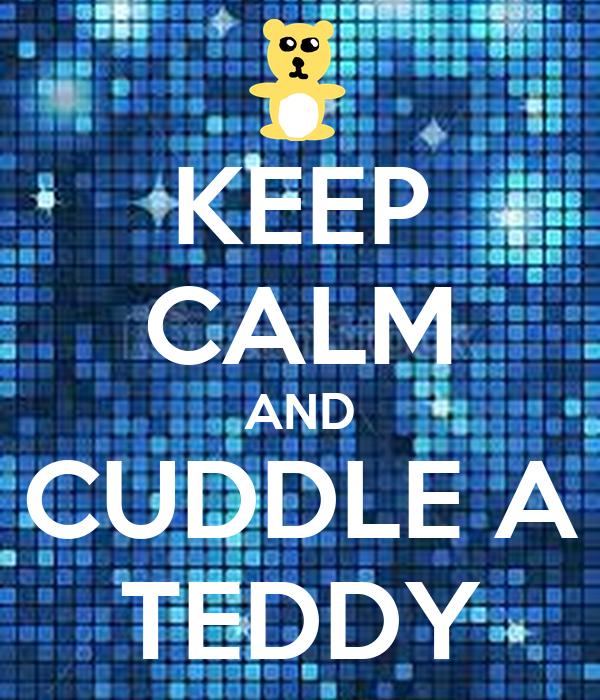 KEEP CALM AND CUDDLE A TEDDY