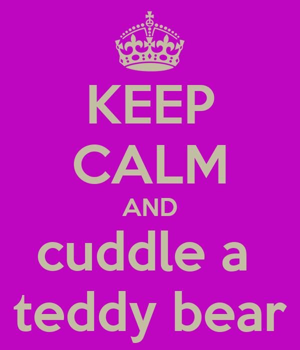 KEEP CALM AND cuddle a  teddy bear