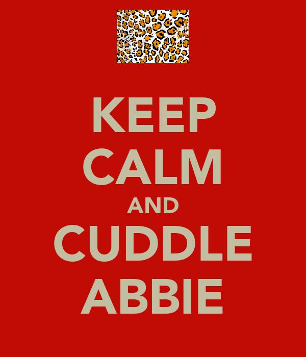 KEEP CALM AND CUDDLE ABBIE