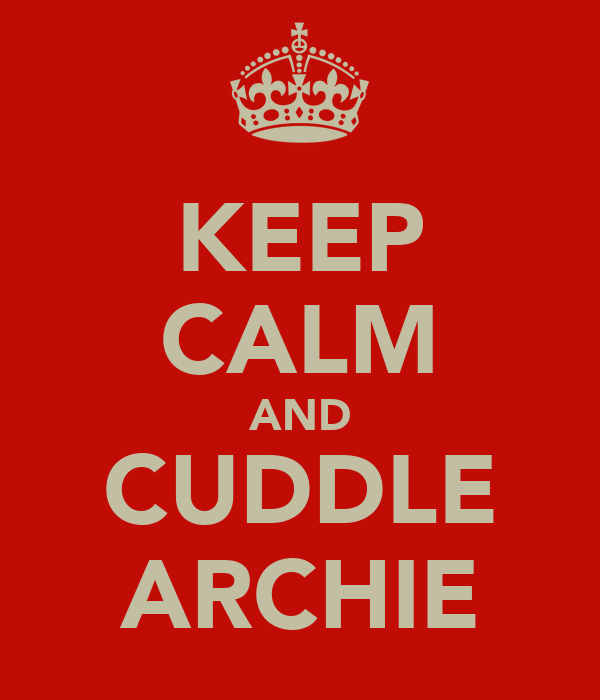 KEEP CALM AND CUDDLE ARCHIE