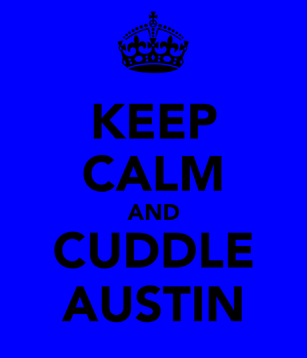 KEEP CALM AND CUDDLE AUSTIN