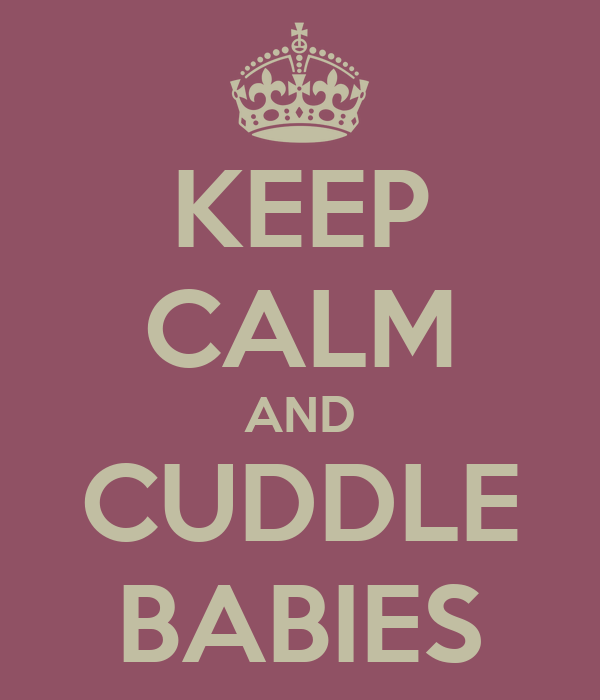 KEEP CALM AND CUDDLE BABIES