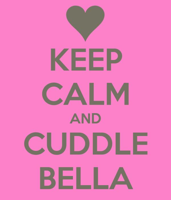 KEEP CALM AND CUDDLE BELLA