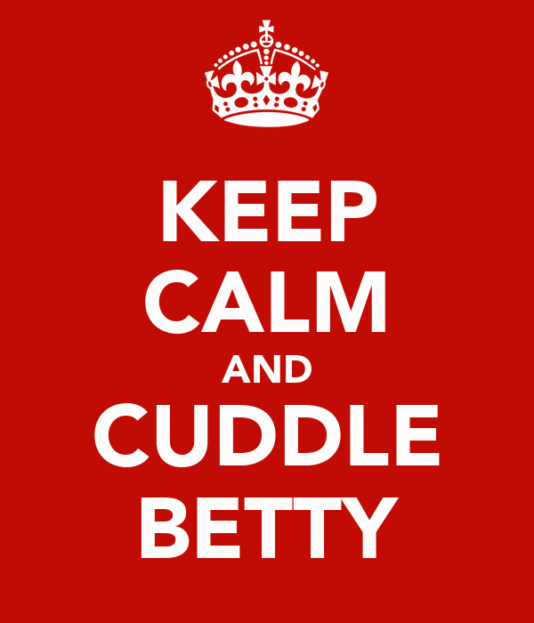 KEEP CALM AND CUDDLE BETTY