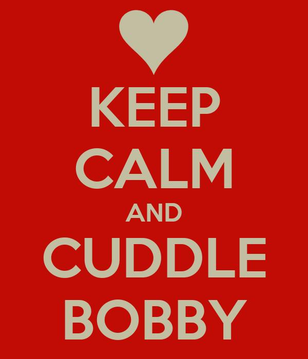 KEEP CALM AND CUDDLE BOBBY