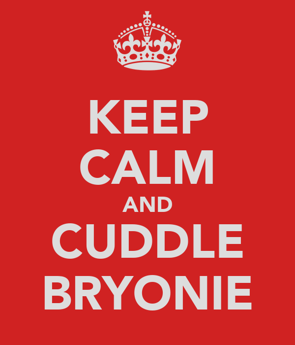 KEEP CALM AND CUDDLE BRYONIE