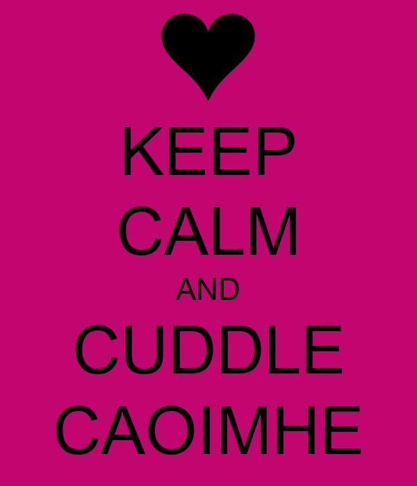 KEEP CALM AND CUDDLE CAOIMHE
