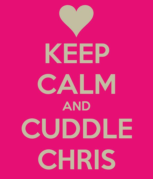 KEEP CALM AND CUDDLE CHRIS