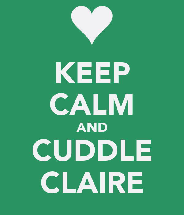 KEEP CALM AND CUDDLE CLAIRE
