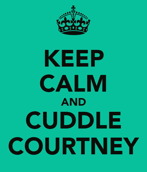 KEEP CALM AND CUDDLE COURTNEY