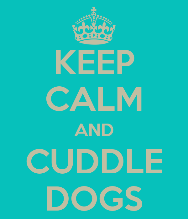 KEEP CALM AND CUDDLE DOGS