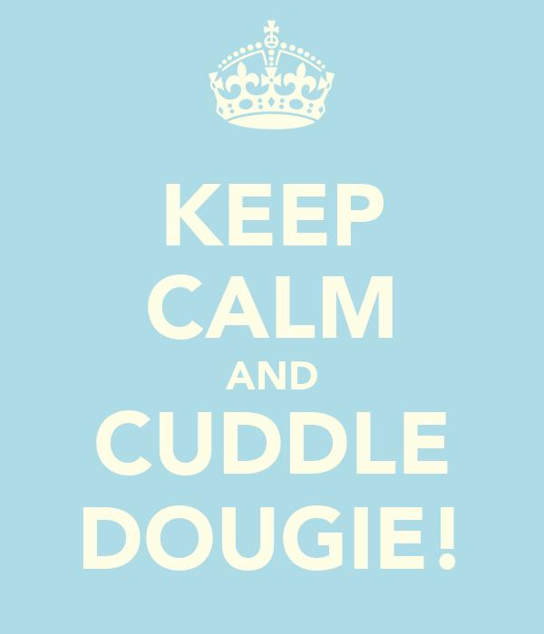KEEP CALM AND CUDDLE DOUGIE!