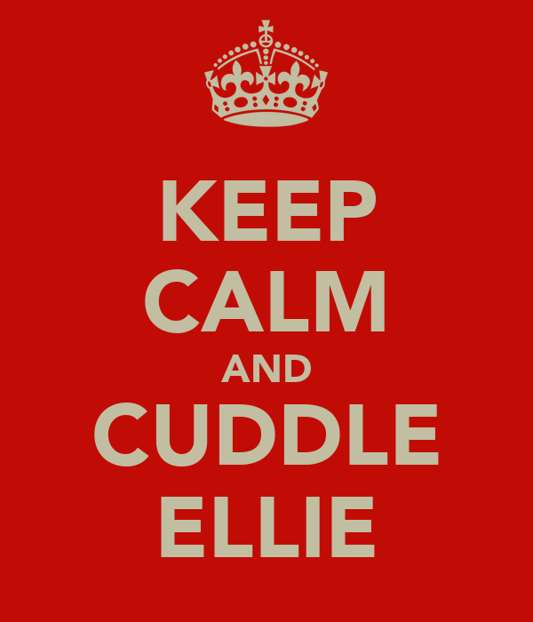 KEEP CALM AND CUDDLE ELLIE