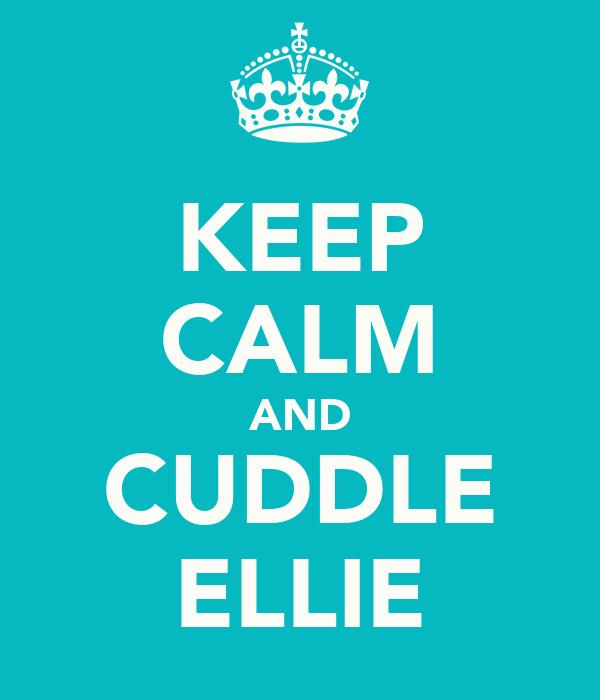 KEEP CALM AND CUDDLE ELLIE