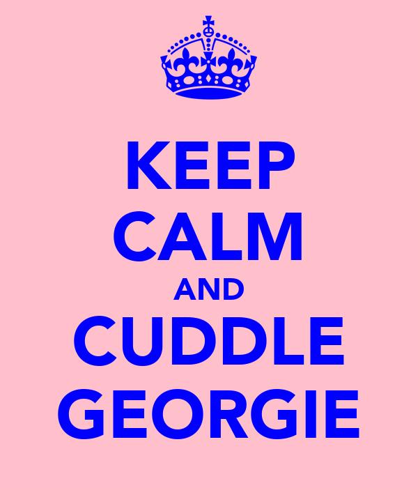 KEEP CALM AND CUDDLE GEORGIE