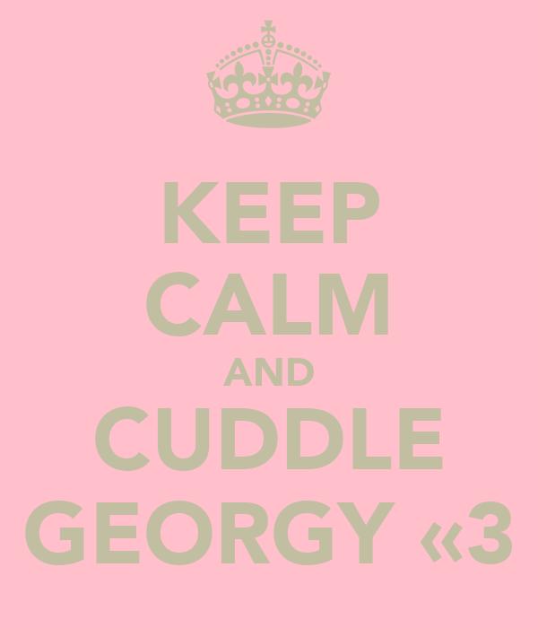 KEEP CALM AND CUDDLE GEORGY «3