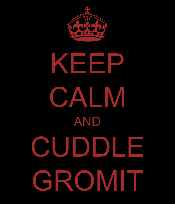 KEEP CALM AND CUDDLE GROMIT