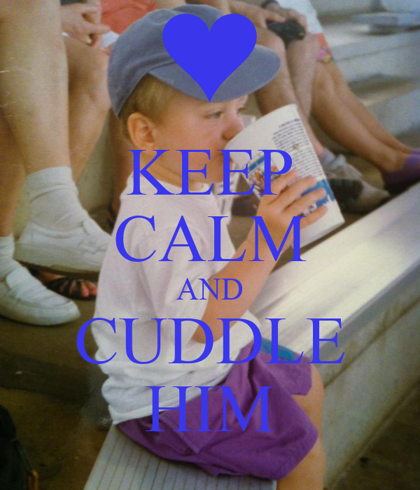 KEEP CALM AND CUDDLE HIM