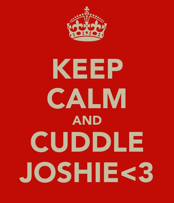 KEEP CALM AND CUDDLE JOSHIE<3