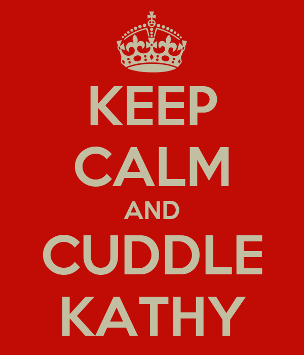 KEEP CALM AND CUDDLE KATHY