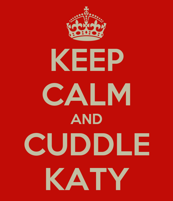 KEEP CALM AND CUDDLE KATY