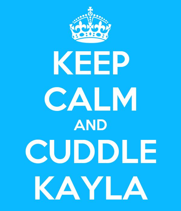 KEEP CALM AND CUDDLE KAYLA