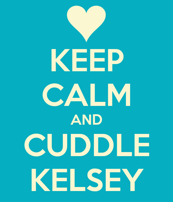 KEEP CALM AND CUDDLE KELSEY