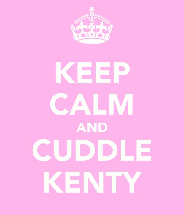 KEEP CALM AND CUDDLE KENTY
