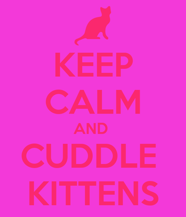KEEP CALM AND  CUDDLE  KITTENS