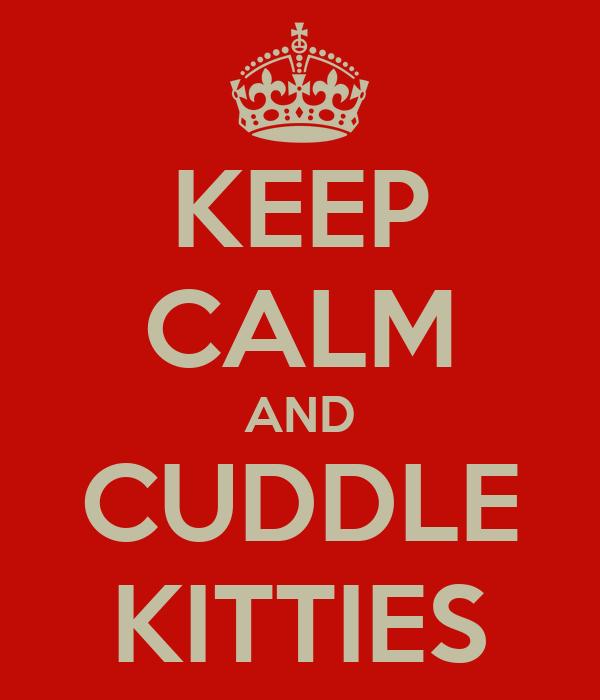 KEEP CALM AND CUDDLE KITTIES