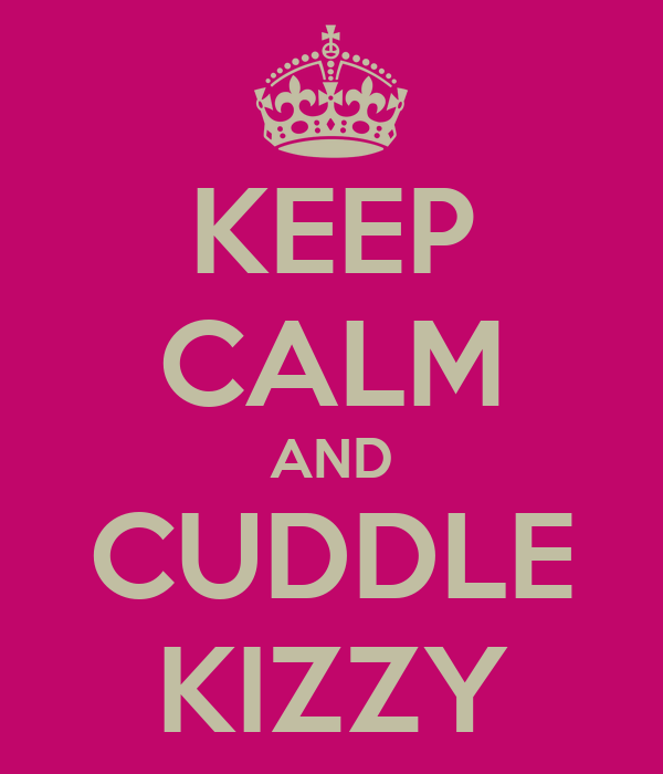 KEEP CALM AND CUDDLE KIZZY